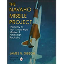 """The Navaho Missile Project: The Story of the """"Know-How"""" Missile of American Rocketry (Schiffer Military/Aviation History)"""