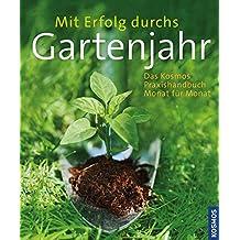 Mit Erfolg durchs Gartenjahr: Das Kosmos Praxishandbuch Monat für Monat