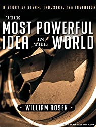 The Most Powerful Idea in the World: A Story of Steam, Industry, and Invention by William Rosen (2010-06-01)