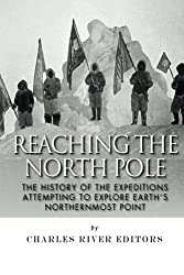 Reaching the North Pole: The History of the Expeditions Attempting to Explore Earth's Northernmost Point by Charles River Editors (2014-11-26)