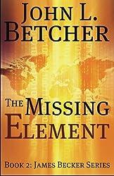 The Missing Element: A James Becker Suspense/Thriller by John L. Betcher (2010-03-08)