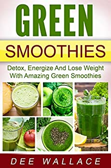 Green Smoothies: Detox, Energize And Lose Weight With Amazing Green Smoothies (English Edition) par [Wallace, Dee]