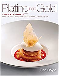 [Plating for Gold: A Decade of Dessert Recipes from the World and National Pastry Team Championships] (By: Tish Boyle) [published: June, 2012]