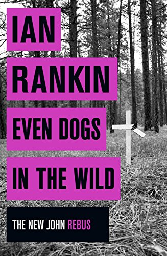 Even Dogs in the Wild: The New John Rebus (Inspector Rebus Book 20) by [Rankin, Ian]