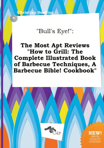 Bull's Eye!: The Most Apt Reviews How to Grill: The Complete Illustrated Book of Barbecue Techniques, a Barbecue Bible! Cookbook