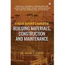 A House Builder's Handbook Building Materials, Construction And Maintenance: Essential Technical Information for Laymen undertaking House Construction and for the general use of Students