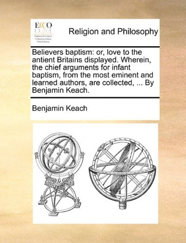 Believers baptism: or, love to the antient Britains displayed. Wherein, the chief arguments for infant baptism, from the most eminent and learned authors, are collected, ... By Benjamin Keach. by Benjamin Keach (2010-05-27)