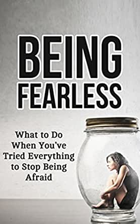 Being Fearless: What to Do When You've Tried Everything to ...
