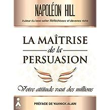 La maîtrise de la persuasion : Votre attitude vaut des millions (French Edition)