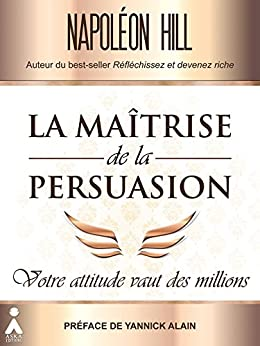 La maîtrise de la persuasion : Votre attitude vaut des millions par [Hill, Napoléon ]