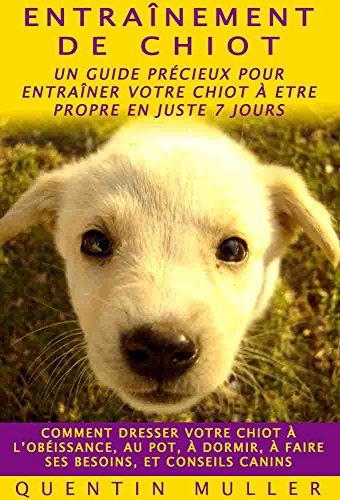 Entraînement de Chiot: Un Guide Précieux pour Entraîner votre Chiot à Etre Propre en juste 7 Jours Comment dresser votre chiot à l'obéissance, au pot, ... à faire ses besoins, et conseils canins