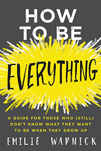 how-to-be-everything-a-guide-for-those-who-still-dont-know-what-they-want-to-be-when-they-grow-up