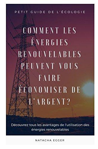 Petit Guide de l'Ecologie - COMMENT LES ENERGIES RENOUVELABLES PEUVENT VOUS FAIRE ECONOMISER DE L'ARGENT?: Découvrez tous les avantages de l'utilisation des énergies renouvelables par  Natacha Egger