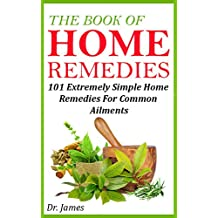 The Book Of Home Remedies: 101 Extremely Simple Home Remedies For Common Ailments (Health) (English Edition)