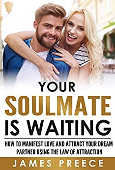 Your Soulmate is Waiting - Dating Expert Guide: How to Manifest Love and Attract Your Dream Partner using the Law of Attraction by [Preece, James]