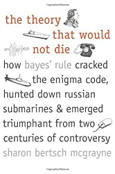 The Theory That Would Not Die: How Bayes' Rule Cracked the Enigma Code, Hunted Down Russian Submarines, and Emerged Triumphant from Two Centuries of Controversy by Sharon Bertsch McGrayne (2012-09-25)