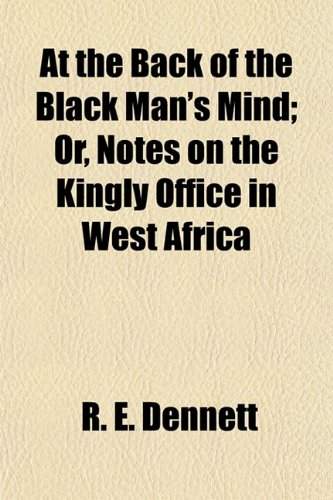 At the Back of the Black Man's Mind; Or, Notes on the Kingly Office in West Africa