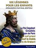 Six Légendes pour les Enfants - Roi Dagobert, Le Juif Errant, Griselidis, Jean de Paris, Robert le Diable, Geneviève Brabat -   Adapté par PAUL BOITEAU (illustré)