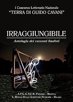 Irraggiungibile: Antologia dei racconti finalisti di [APS GSCR Pazzano]