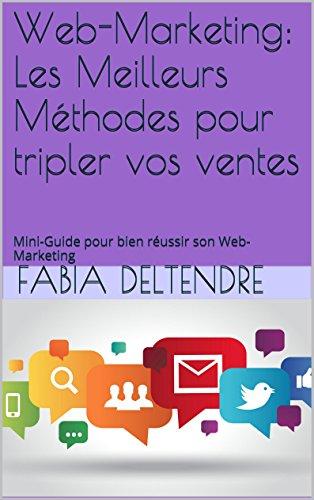Web-Marketing: Les Meilleurs Mthodes pour tripler vos ventes: Mini-Guide pour bien russir son Web-Marketing