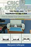 Cricut Explore Tips Tricks and Troubleshooting Guide: Volume 3 (How to Master Your Cricut Machine)