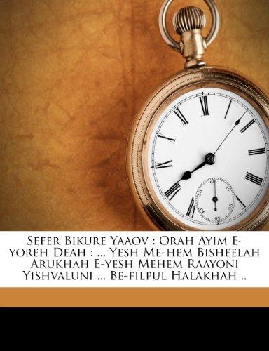 Sefer Bikure Yaaov: Orah Ayim E-Yoreh Deah: ... Yesh Me-Hem Bisheelah Arukhah E-Yesh Mehem Raayoni Yishvaluni ... Be-Filpul Halakhah ..