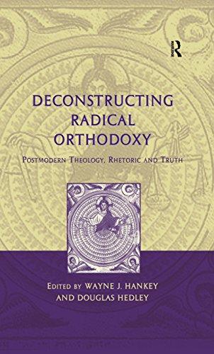 Deconstructing Radical Orthodoxy: Postmodern Theology, Rhetoric and Truth