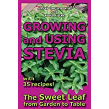 Growing and Using Stevia: The Sweet Leaf from Garden to Table with 35 Recipes (English Edition)