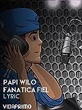 Papi Wilo - Fanatica Fiel - Lyric [OV]