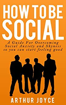 How To Be Social: A Guide to Overcoming Social Anxiety and Shyness so You can start feeling good (English Edition) par [Joyce, Arthur]