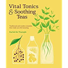 Vital Tonics & Soothing Teas: Traditional and Modern Remedies