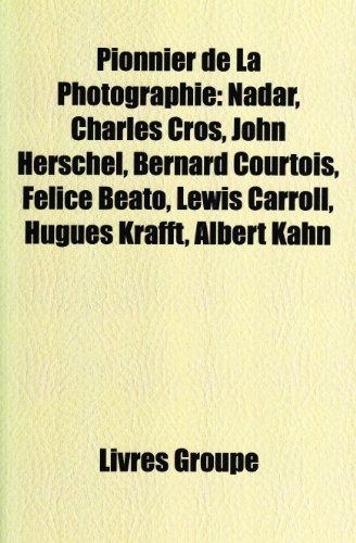 Pionnier de La Photographie: Nadar, Charles Cros, John Herschel, Bernard Courtois, Lewis Carroll, Felice Beato, Hugues Krafft, Albert Kahn