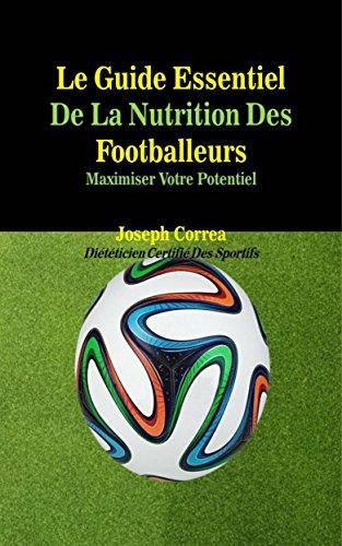 Le Guide Essentiel De La Nutrition Des Footballeurs: Maximiser Votre Potentiel par Joseph Correa (Diététicien Certifié Des Sportifs)