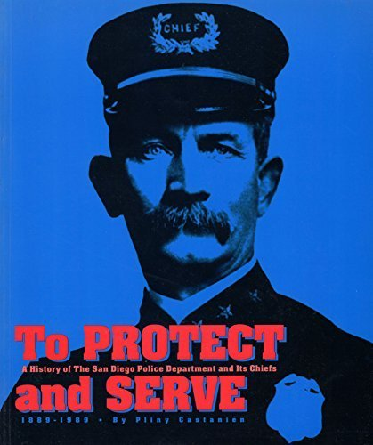 To Protect and Serve: A History of the San Diego Police Department and Its Chiefs, 1889-1989