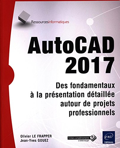 AutoCAD 2017 - Des fondamentaux à la présentation détaillée autour de projets professionnels par Jean-Yves GOUEZ Olivier LE FRAPPER