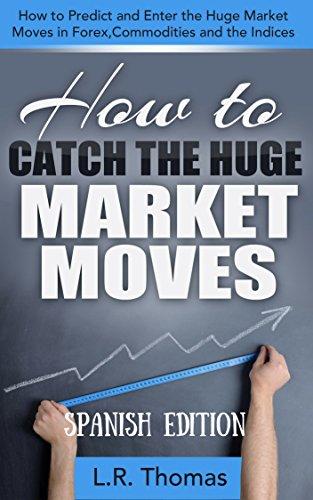 Cómo Cazar Enormes Movimientos del Mercado: Cómo Predecir y Entrar en los Grandes Movimientos de Forex, Materias Primas e Índices. por LR Thomas
