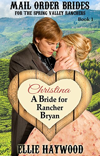 MAIL ORDER BRIDE: Christina: A Bride for Rancher Bryan: A Sweet, Clean Historical Western Romance Story (Mail Order Brides for the Spring Valley Ranchers Book 1) (English Edition)