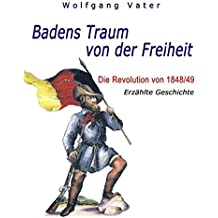 Badens Traum von der Freiheit: Die Revolution von 1848/49 - Erzählte Geschichte