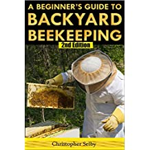Beekeeping: A Beginner's Guide To Backyard Beekeeping (2nd Edition) (beehive, bee keeping, keeping bees, raw honey, honey bee, apiculture, beekeeper)
