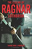 The Legend of Ragnar Lothbrok: Viking King and Warrior