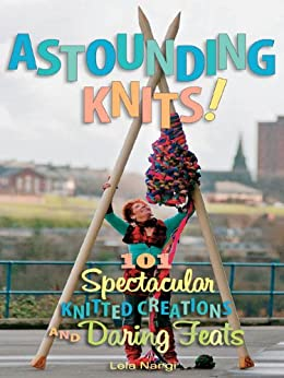 Astounding Knits!: 101 Spectacular Knitted Creations and Daring Feats von [Nargi, Lela]