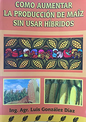 COMO AUMENTAR LA PRODUCCIÓN DE MAIZ SIN USAR HIBRIDOS: How to increase corn production without using hybrids