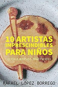 Diez artistas imprescindibles para niños: Con ejemplos prácticos (Spanish Edition) by [López Borrego, Rafael]
