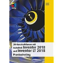 3D-Konstruktionen mit Autodesk Inventor und Inventor LT 2018: Praxiseinstieg (mitp Professional)