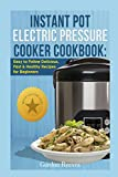 Instant Pot Electric Pressure Cooker Cookbook: Easy to Follow Delicious, Fast & Healthy Recipes for Beginners