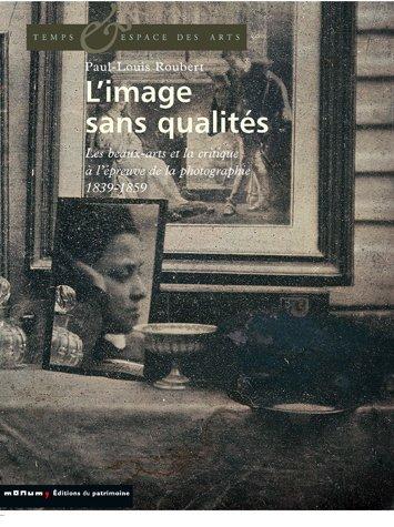 L'image sans qualités : Les beaux-arts et la critique à l'épreuve de la photographie : 1839-1859 par Paul-Louis Roubert