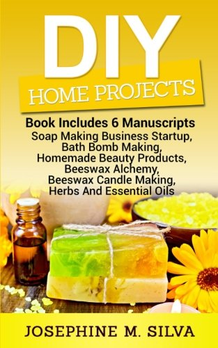 DIY Home Projects: 6 Manuscripts - Soap Making Business Startup, Bath Bomb Making, Homemade Beauty Products, Beeswax Alchemy, Beeswax Candle Making, Herbs And Essential Oils