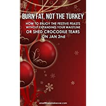 Burn Fat, Not The Turkey: How to enjoy the festive feasts without expanding your waistline or shed crocodile tears on January 2nd