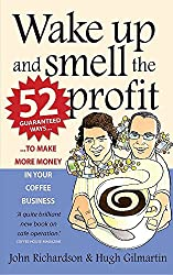 Wake Up and Smell the Profit: 52 Guaranteed Ways to Make More Money in Your Coffee Business