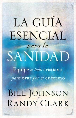 La Guia Esencial Para La Sanidad: Equipe a Todo Cristiano Para Orar Por El Enfermo = The Essential Guide to Healing por Bill Johnson